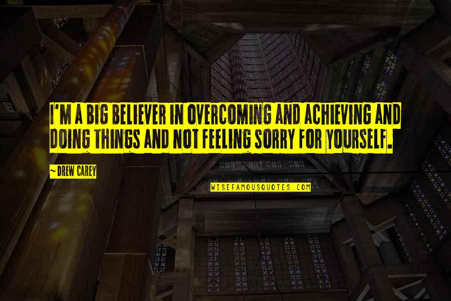Not Feeling Sorry For Yourself Quotes By Drew Carey: I'm a big believer in overcoming and achieving