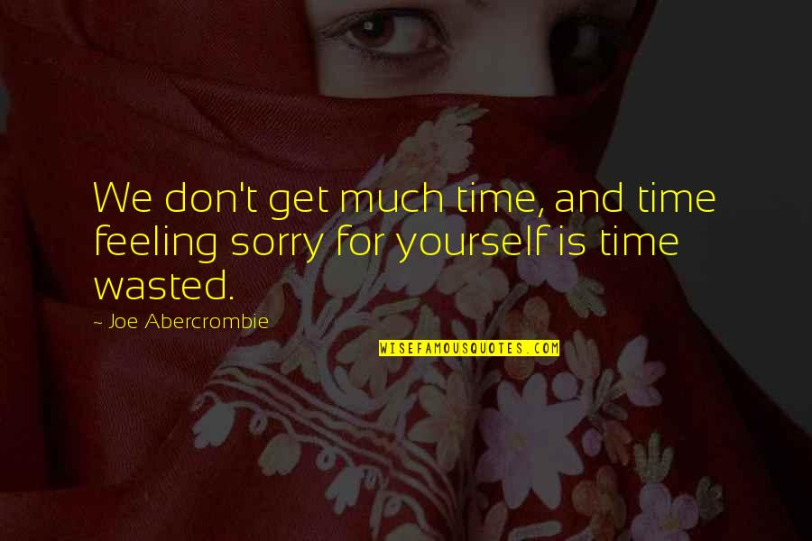Not Feeling Sorry For Yourself Quotes By Joe Abercrombie: We don't get much time, and time feeling
