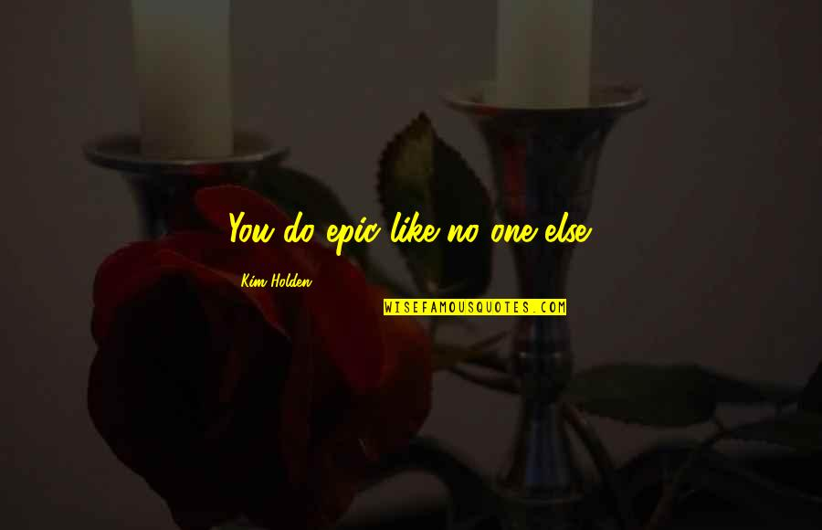 Not Feeling Sorry For Yourself Quotes By Kim Holden: You do epic like no one else.