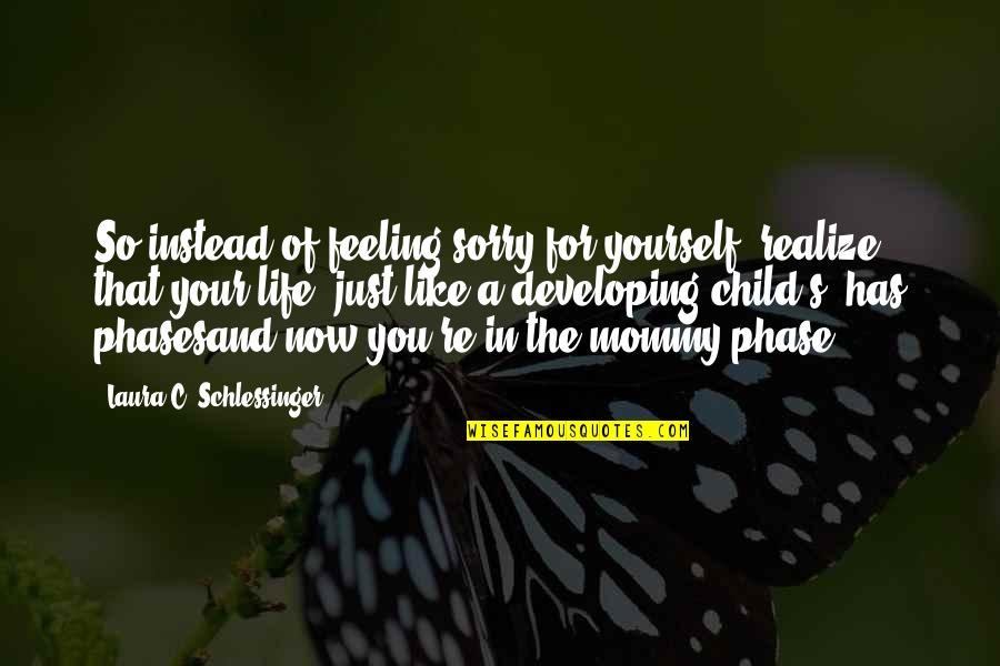 Not Feeling Sorry For Yourself Quotes By Laura C. Schlessinger: So instead of feeling sorry for yourself, realize