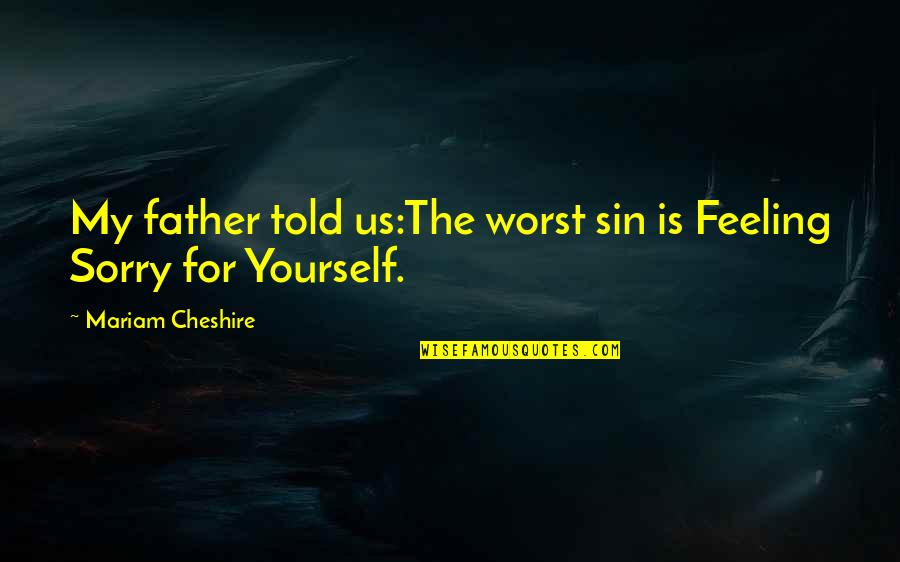 Not Feeling Sorry For Yourself Quotes By Mariam Cheshire: My father told us:The worst sin is Feeling