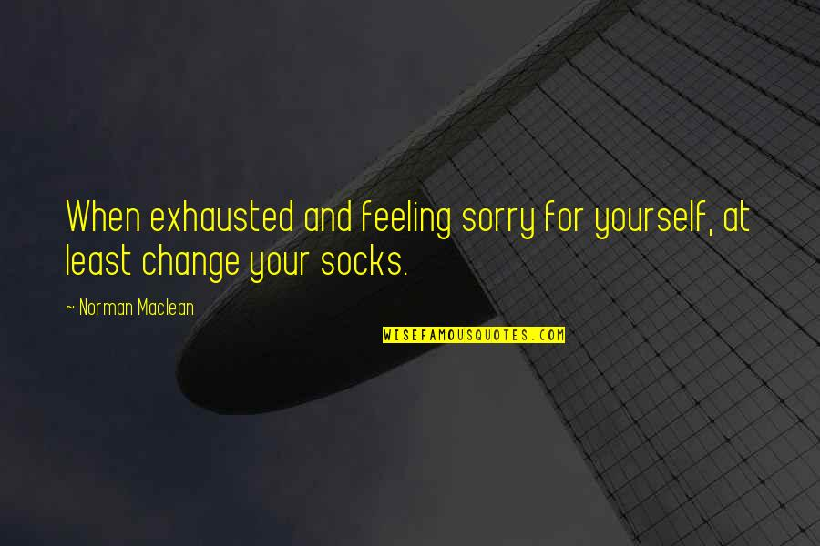 Not Feeling Sorry For Yourself Quotes By Norman Maclean: When exhausted and feeling sorry for yourself, at