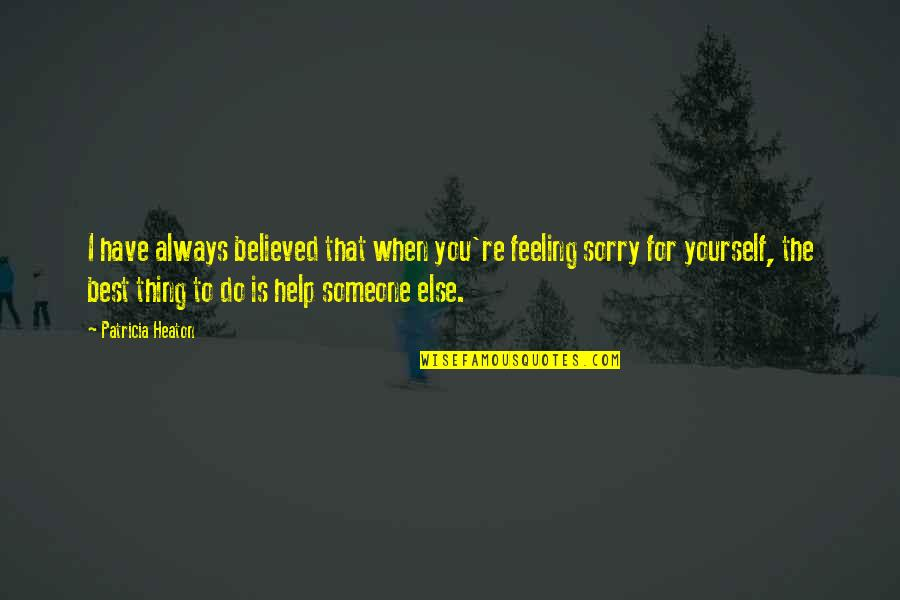 Not Feeling Sorry For Yourself Quotes By Patricia Heaton: I have always believed that when you're feeling
