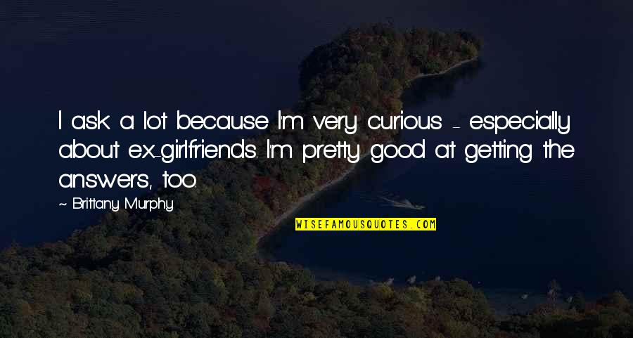 Not Feeling Special In A Relationship Quotes By Brittany Murphy: I ask a lot because I'm very curious