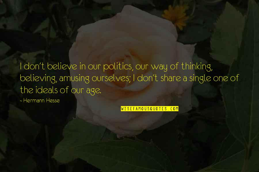 Not Feeling Wanted By Your Boyfriend Quotes By Hermann Hesse: I don't believe in our politics, our way