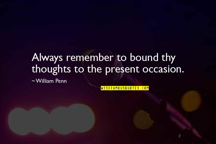 Not Feeling Wanted By Your Boyfriend Quotes By William Penn: Always remember to bound thy thoughts to the