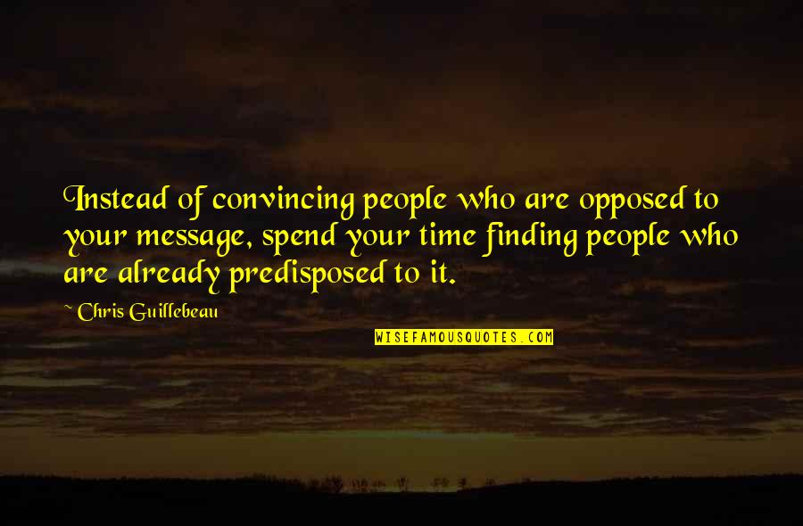 Not Finding Time Quotes By Chris Guillebeau: Instead of convincing people who are opposed to