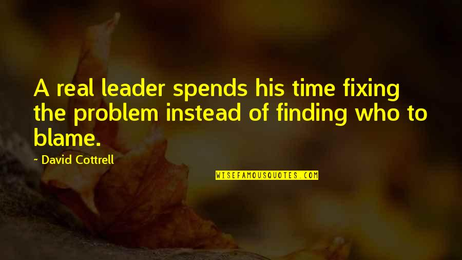 Not Finding Time Quotes By David Cottrell: A real leader spends his time fixing the
