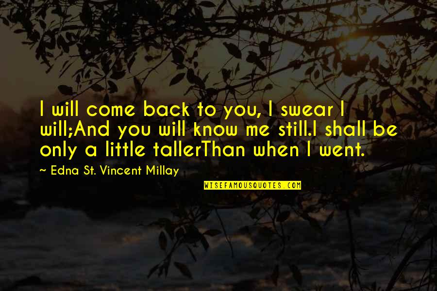 Not Finding Time Quotes By Edna St. Vincent Millay: I will come back to you, I swear