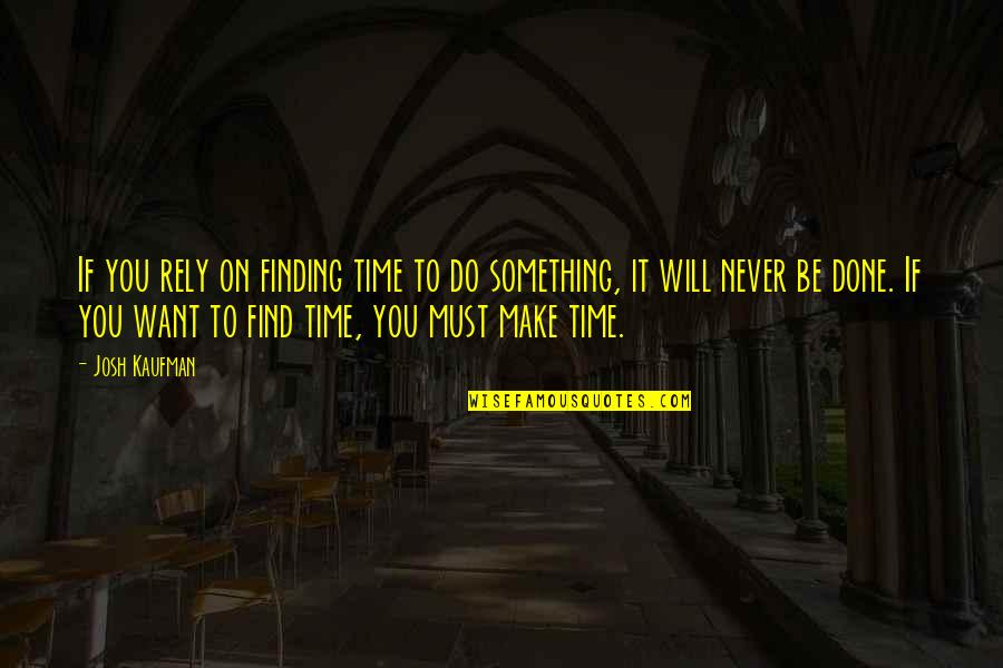 Not Finding Time Quotes By Josh Kaufman: If you rely on finding time to do