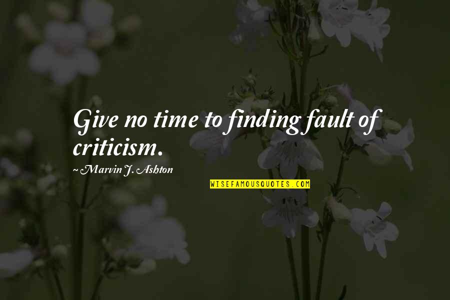 Not Finding Time Quotes By Marvin J. Ashton: Give no time to finding fault of criticism.