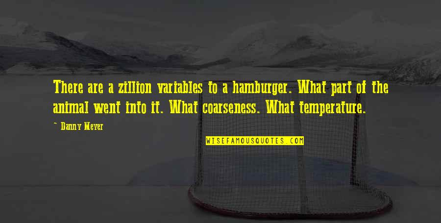 Not Getting Cocky Quotes By Danny Meyer: There are a zillion variables to a hamburger.