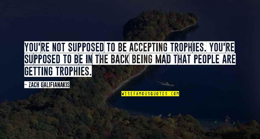 Not Getting Over Your Ex Quotes By Zach Galifianakis: You're not supposed to be accepting trophies. You're