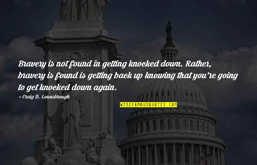 Not Getting Up Quotes By Craig D. Lounsbrough: Bravery is not found in getting knocked down.