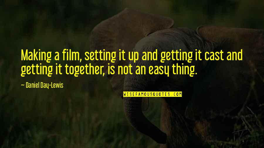Not Getting Up Quotes By Daniel Day-Lewis: Making a film, setting it up and getting