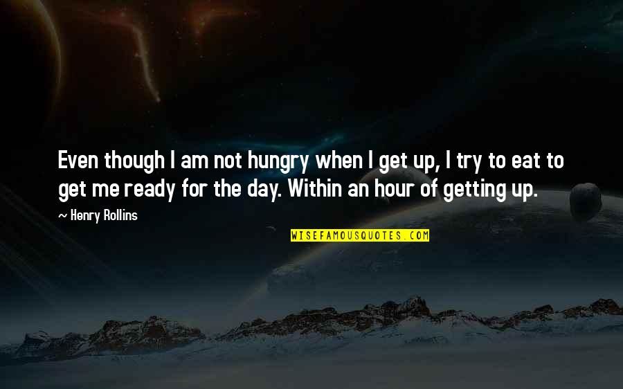 Not Getting Up Quotes By Henry Rollins: Even though I am not hungry when I
