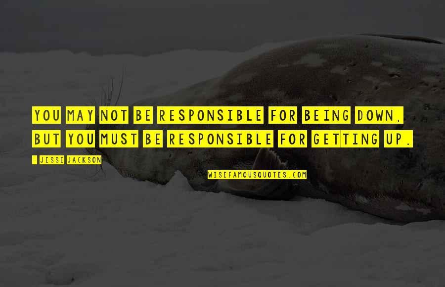 Not Getting Up Quotes By Jesse Jackson: You may not be responsible for being down,