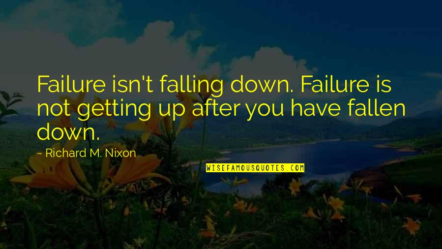 Not Getting Up Quotes By Richard M. Nixon: Failure isn't falling down. Failure is not getting
