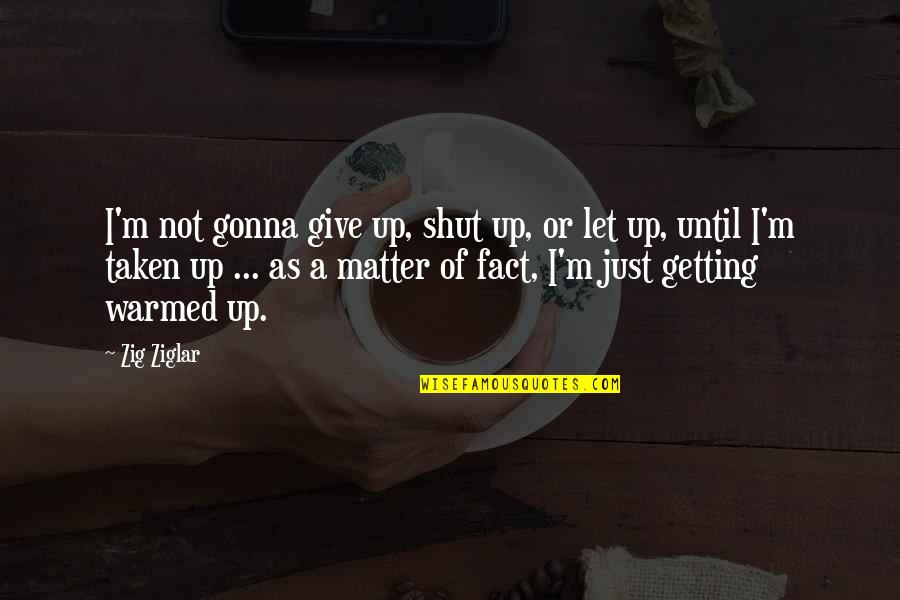 Not Getting Up Quotes By Zig Ziglar: I'm not gonna give up, shut up, or