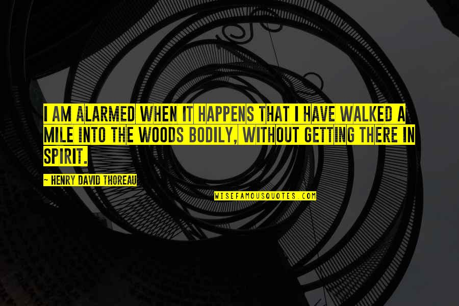 Not Getting Walked On Quotes By Henry David Thoreau: I am alarmed when it happens that I