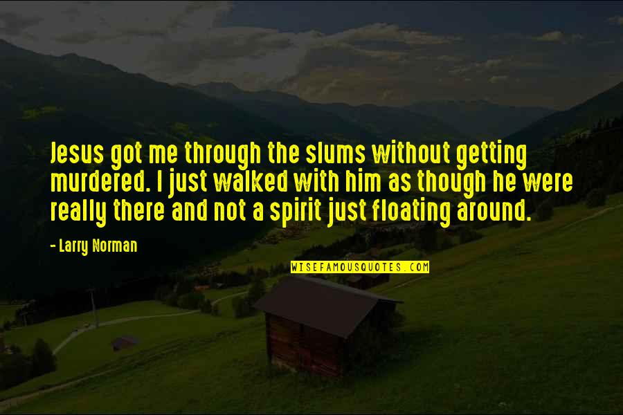 Not Getting Walked On Quotes By Larry Norman: Jesus got me through the slums without getting