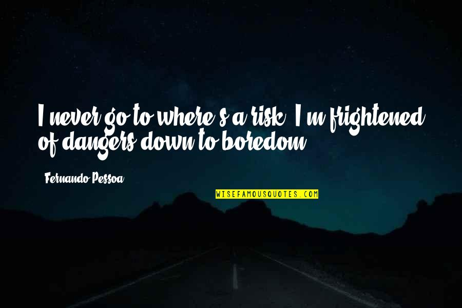 Not Getting What You Expected Quotes By Fernando Pessoa: I never go to where's a risk. I'm