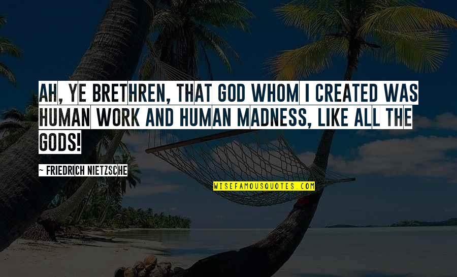 Not Giving Up Gym Quotes By Friedrich Nietzsche: Ah, ye brethren, that God whom I created