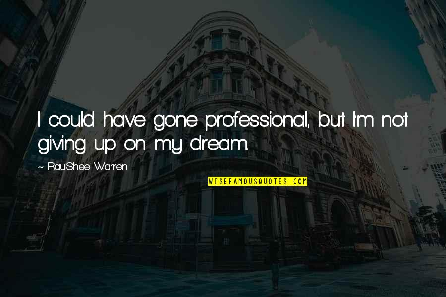 Not Giving Up On Your Dream Quotes By Rau'Shee Warren: I could have gone professional, but I'm not