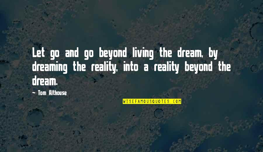 Not Giving Up On Your Dream Quotes By Tom Althouse: Let go and go beyond living the dream,