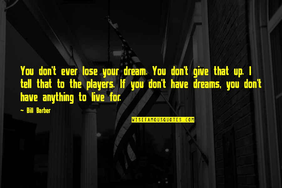 Not Giving Up On Your Dreams Quotes By Bill Barber: You don't ever lose your dream. You don't