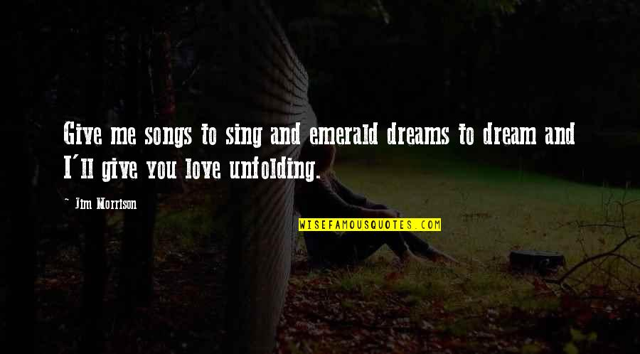Not Giving Up On Your Dreams Quotes By Jim Morrison: Give me songs to sing and emerald dreams