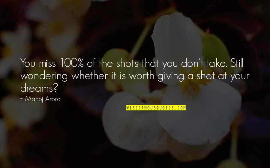 Not Giving Up On Your Dreams Quotes By Manoj Arora: You miss 100% of the shots that you