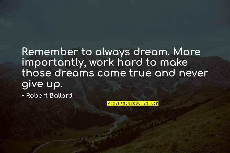 Not Giving Up On Your Dreams Quotes By Robert Ballard: Remember to always dream. More importantly, work hard