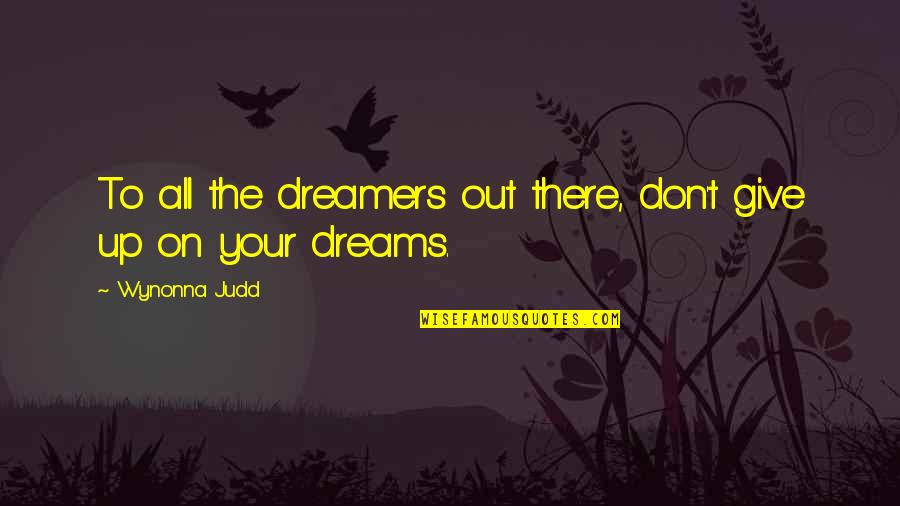 Not Giving Up On Your Dreams Quotes By Wynonna Judd: To all the dreamers out there, don't give