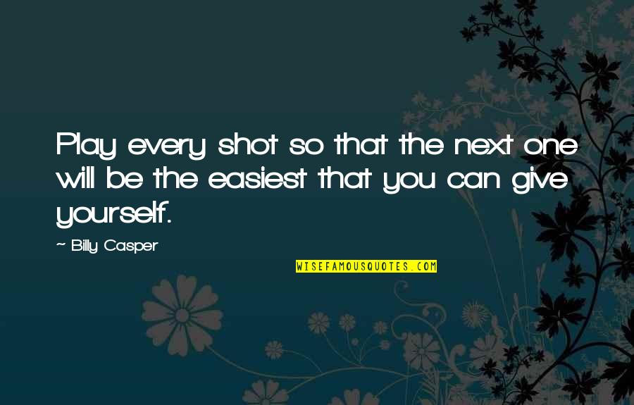 Not Giving Up On Yourself Quotes By Billy Casper: Play every shot so that the next one