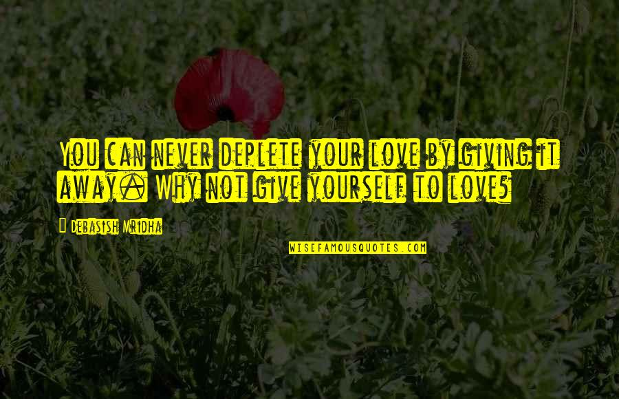 Not Giving Up On Yourself Quotes By Debasish Mridha: You can never deplete your love by giving