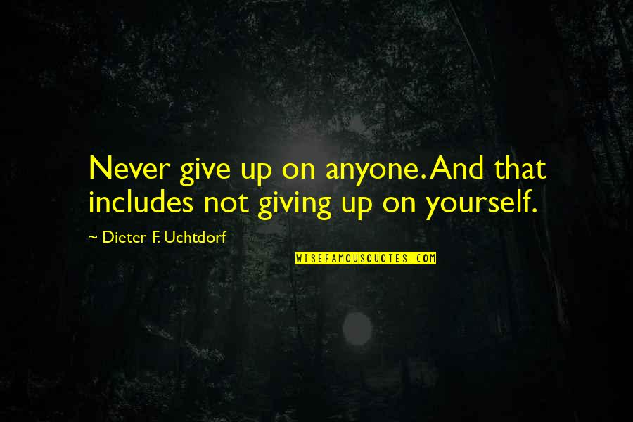 Not Giving Up On Yourself Quotes By Dieter F. Uchtdorf: Never give up on anyone. And that includes