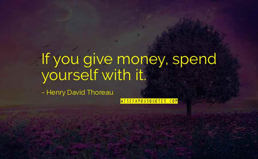Not Giving Up On Yourself Quotes By Henry David Thoreau: If you give money, spend yourself with it.