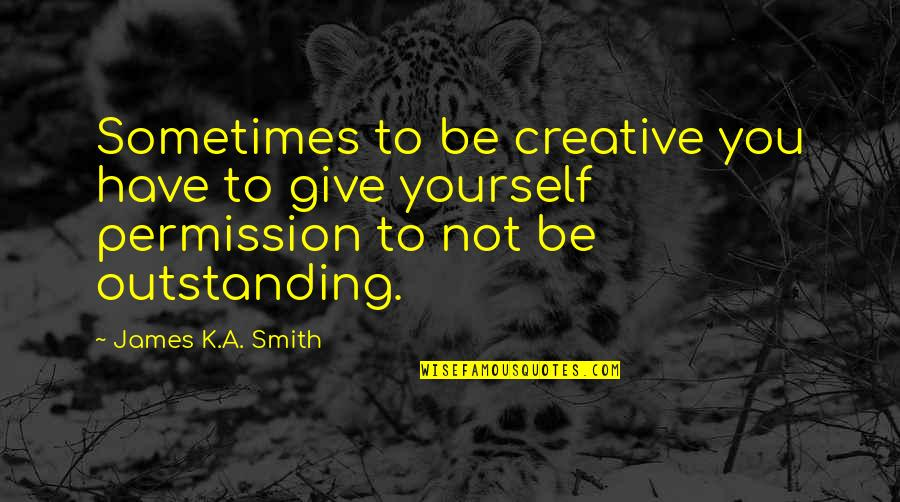 Not Giving Up On Yourself Quotes By James K.A. Smith: Sometimes to be creative you have to give
