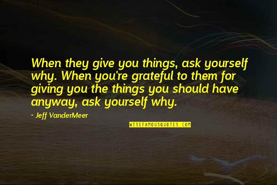 Not Giving Up On Yourself Quotes By Jeff VanderMeer: When they give you things, ask yourself why.