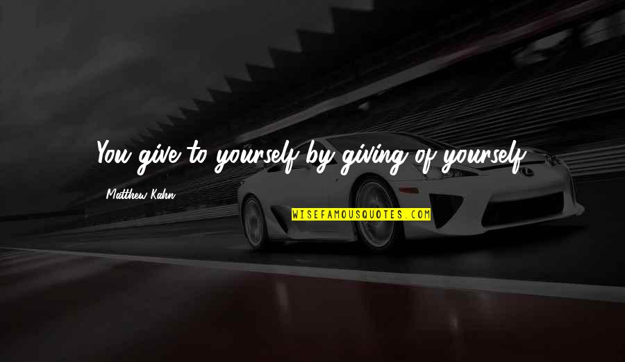 Not Giving Up On Yourself Quotes By Matthew Kahn: You give to yourself by giving of yourself.