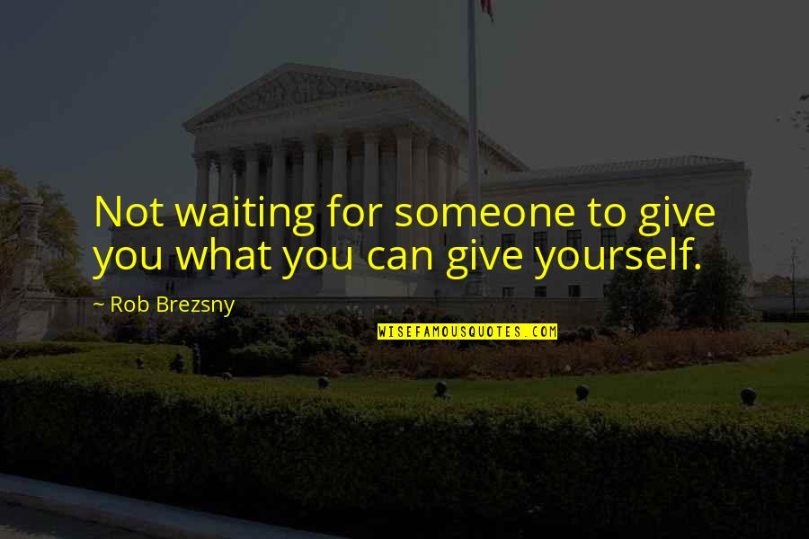 Not Giving Up On Yourself Quotes By Rob Brezsny: Not waiting for someone to give you what