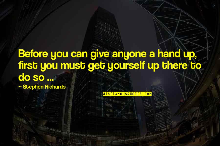 Not Giving Up On Yourself Quotes By Stephen Richards: Before you can give anyone a hand up,
