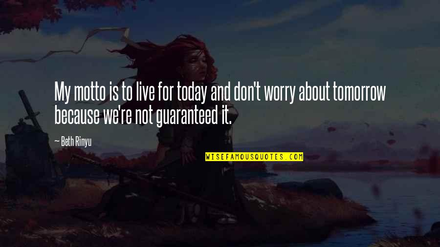 Not Guaranteed Quotes By Beth Rinyu: My motto is to live for today and