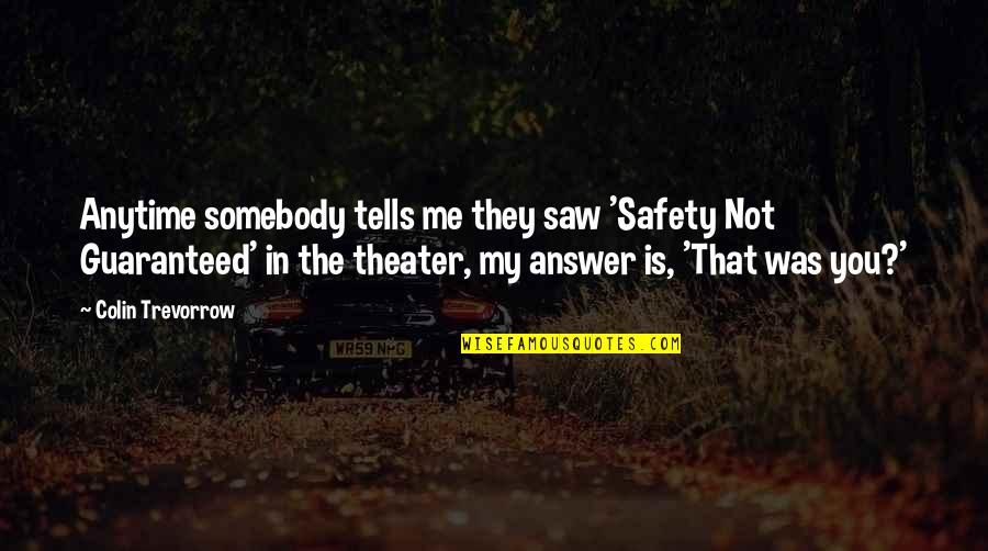 Not Guaranteed Quotes By Colin Trevorrow: Anytime somebody tells me they saw 'Safety Not