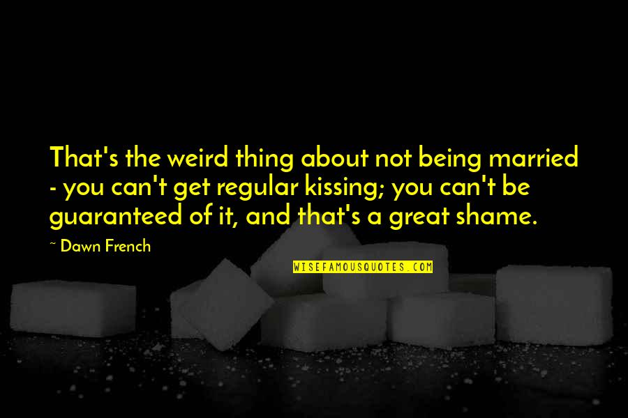 Not Guaranteed Quotes By Dawn French: That's the weird thing about not being married
