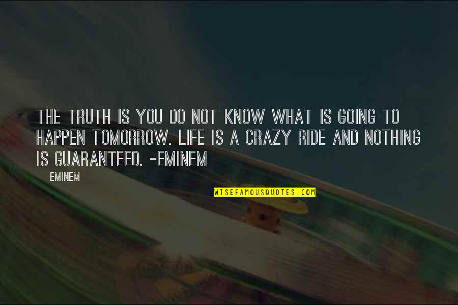 Not Guaranteed Quotes By Eminem: The truth is you do not know what