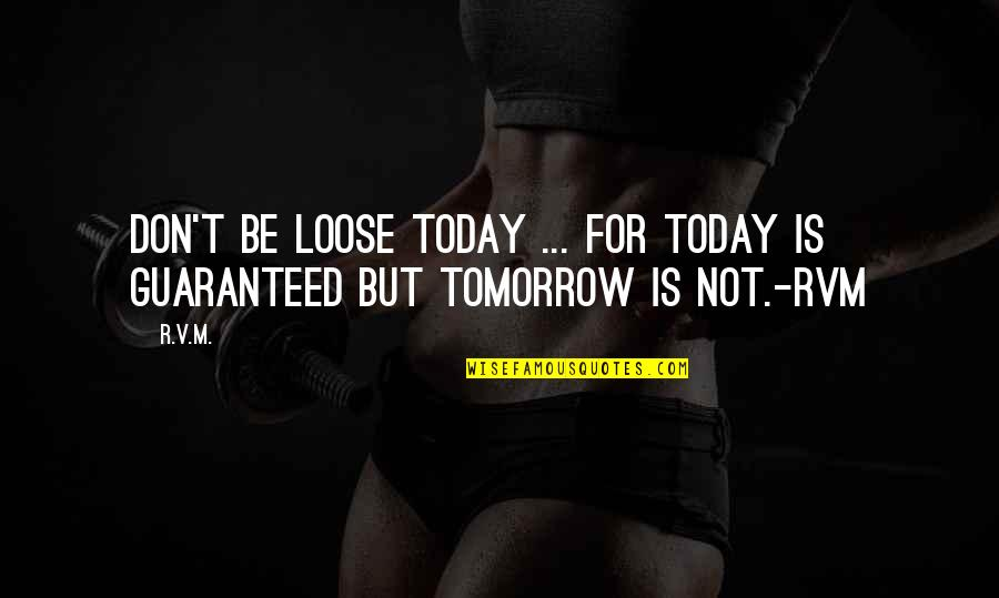 Not Guaranteed Quotes By R.v.m.: Don't be loose today ... for today is
