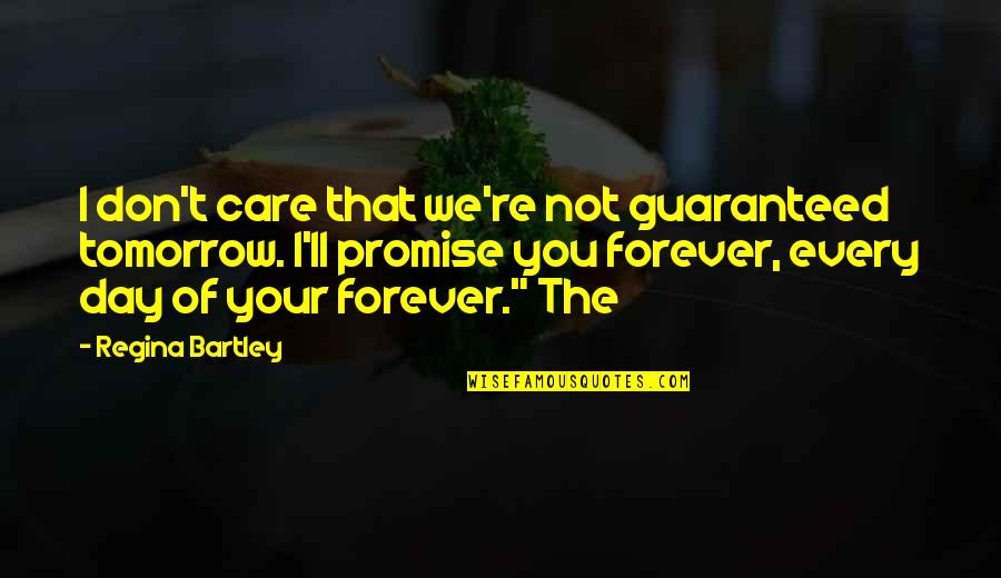 Not Guaranteed Quotes By Regina Bartley: I don't care that we're not guaranteed tomorrow.