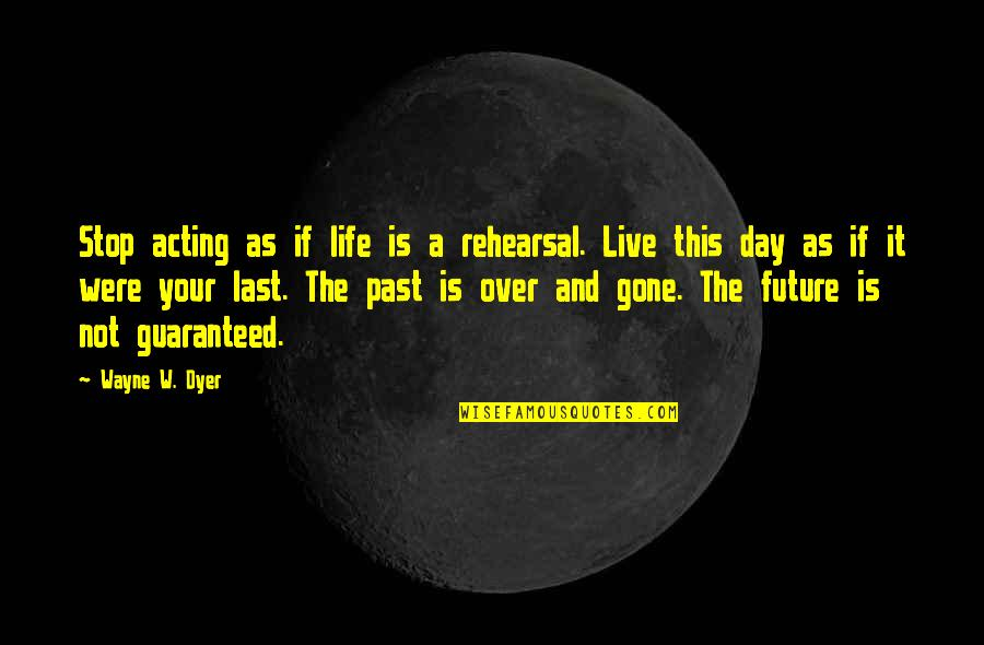 Not Guaranteed Quotes By Wayne W. Dyer: Stop acting as if life is a rehearsal.